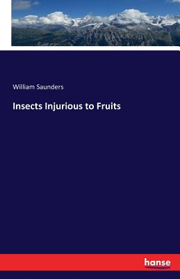 Insects Injurious to Fruits - Saunders, William