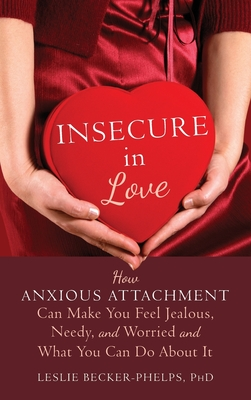 Insecure in Love: How Anxious Attachment Can Make You Feel Jealous, Needy, and Worried and What You Can Do About It - Becker-Phelps, Leslie