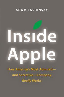 Inside Apple: How America's Most Admired--And Secretive--Company Really Works - Lashinsky, Adam
