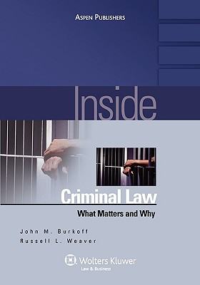 Inside Criminal Law: What Matters and Why - Burkoff/Weaver, and Burkoff, John M, and Weaver, Russell