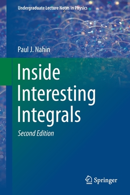 Inside Interesting Integrals: A Collection of Sneaky Tricks, Sly Substitutions, and Numerous Other Stupendously Clever, Awesomely Wicked, and Devilishly Seductive Maneuvers for Computing Hundreds of Perplexing Definite Integrals from Physics... - Nahin, Paul J
