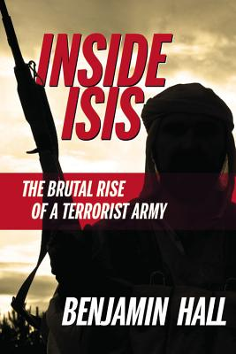 Inside Isis: The Brutal Rise of a Terrorist Army - Hall, Benjamin