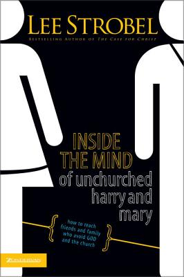 Inside the Mind of Unchurched Harry and Mary: How to Reach Friends and Family Who Avoid God and the Church - Strobel, Lee
