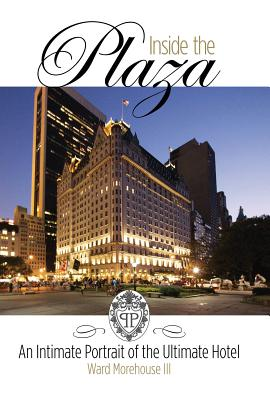 Inside the Plaza: An Intimate Portrait of the Ultimate Hotel - Ward Morehouse III