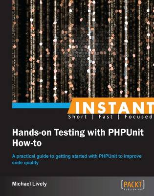 Instant Hands-on Testing with PHPUnit How-to - Lively, Mike