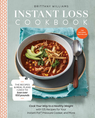 Instant Loss Cookbook: Cook Your Way to a Healthy Weight with 125 Recipes for Your Instant Pot, Pressure Cooker, and More - Williams, Brittany