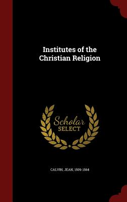 Institutes of the Christian Religion - Calvin, Jean