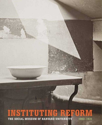 Instituting Reform: The Social Museum of Harvard University, 1903-1931 - Kao, Deborah Martin, Ms. (Editor)