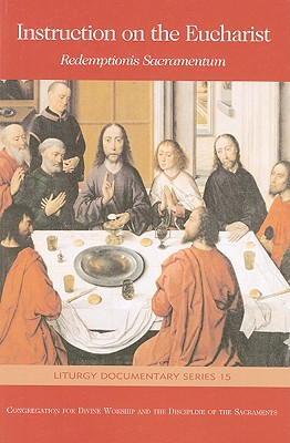 Instruction on the Eucharist: Redemptionis Sacramentum: On Certain Matters to Be Observed or to Be Avoided Regarding the Most Holy Eucharist - United States Conference of Catholic Bishops (Creator)