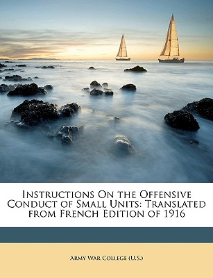 Instructions on the Offensive Conduct of Small Units: Translated from French Edition of 1916 - U S Army War College (Creator)