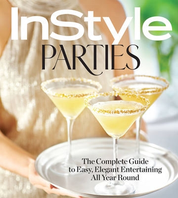 Instyle Parties: The Complete Guide to Easy, Elegant Entertaining All Year Round - The Editors of Instyle (Editor)