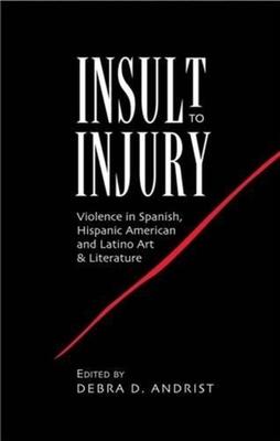 Insult to Injury: Violence in Spanish, Hispanic American and Latino Art & Literature - Andrist, Debra D. (Editor)