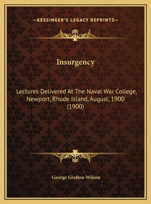 Insurgency: Lectures Delivered at the Naval War College, Newport, Rhode Island, August, 1900 (1900) - Wilson, George Grafton