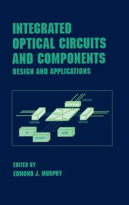 Integrated Optical Circuits and Components: Design and Applications - Murphy, Edmond J, PH.D.