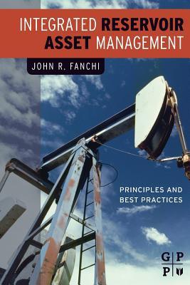 Integrated Reservoir Asset Management: Principles and Best Practices - Fanchi, John