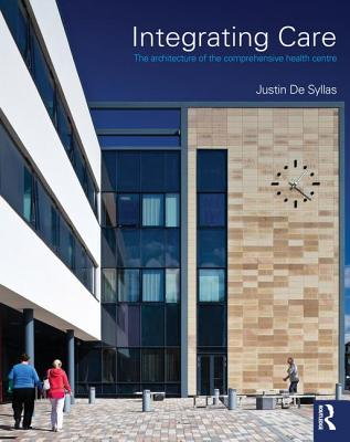 Integrating Care: The Architecture of the Comprehensive Health Centre - De Syllas, Justin