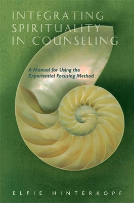 Integrating Spirituality in Counseling: A Manual for Using the Experiential Focusing Method - Hinterkopf, Elfie