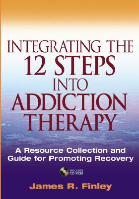 Integrating the 12 Steps Into Addiction Therapy: A Resource Collection and Guide for Promoting Recovery - Finley, James R, M.A.