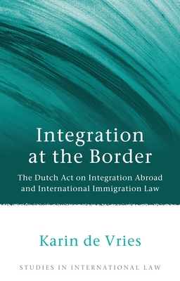Integration at the Border: The Dutch Act on Integration Abroad and International Immigration Law - De Vries, Karin