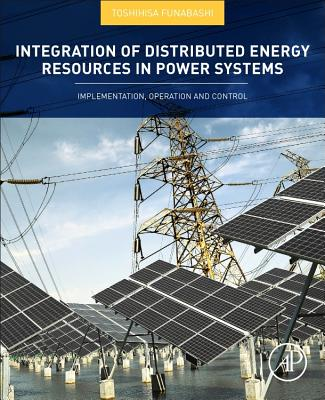Integration of Distributed Energy Resources in Power Systems: Implementation, Operation and Control - Funabashi, Toshihisa (Editor)