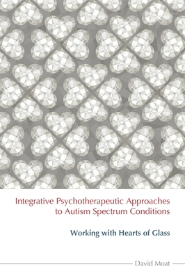 Integrative Psychotherapeutic Approaches to Autism Spectrum Conditions: Working with Hearts of Glass - Moat, David