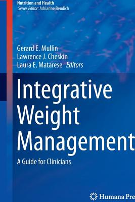 Integrative Weight Management: A Guide for Clinicians - Mullin, Gerard E, MD (Editor), and Cheskin, Lawrence J, Dr., M.D. (Editor), and Matarese, Laura E (Editor)