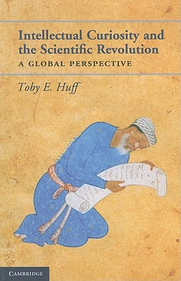 Intellectual Curiosity and the Scientific Revolution: A Global Perspective - Huff, Toby E.