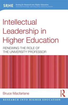 Intellectual Leadership in Higher Education: Renewing the Role of the University Professor - MacFarlane, Bruce