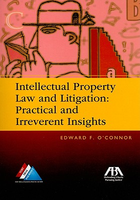 Intellectual Property Law and Litigation: Practical and Irreverent Insights - O'Connor, Edward F