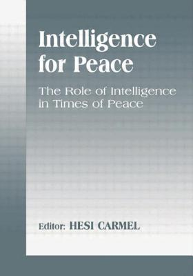 Intelligence for Peace: The Role of Intelligence in Times of Peace - Carmel, Hesi (Editor)