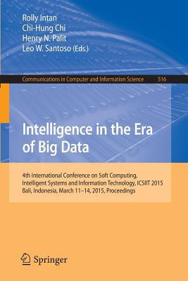 Intelligence in the Era of Big Data: 4th International Conference on Soft Computing, Intelligent Systems, and Information Technology, ICSIIT 2015, Bali, Indonesia, March 11-14, 2015. Proceedings - Intan, Rolly (Editor), and Chi, Chi-Hung (Editor), and Palit, Henry N. (Editor)