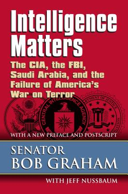 Intelligence Matters: The CIA, the FBI, Saudi Arabia, and the Failure of America's War on Terror - Graham, Senator Bob