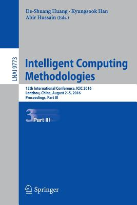 Intelligent Computing Methodologies: 12th International Conference, ICIC 2016, Lanzhou, China, August 2-5, 2016, Proceedings, Part III - Huang, De-Shuang (Editor)