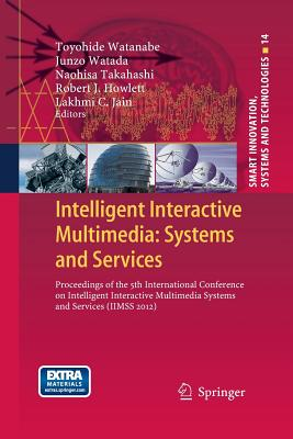 Intelligent Interactive Multimedia: Systems and Services: Proceedings of the 5th International Conference on Intelligent Interactive Multimedia Systems and Services (Iimss 2012) - Watanabe, Toyohide (Editor), and Watada, Junzo (Editor), and Takahashi, Naohisa (Editor)