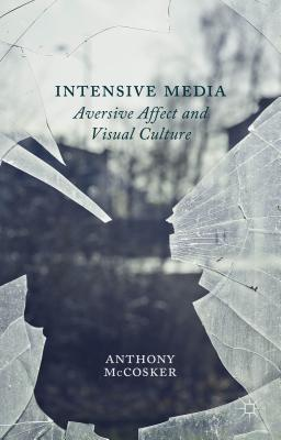 Intensive Media: Aversive Affect and Visual Culture - McCosker, Anthony