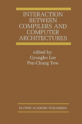 Interaction Between Compilers and Computer Architectures - Lee, Gyungho (Editor), and Yew, Pen-Chung (Editor)