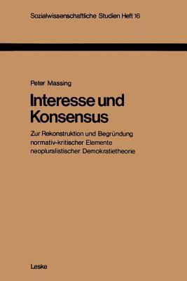 Interesse Und Konsensus: Zur Rekonstruktion Und Begrundung Normativ-Kritischer Elemente Neopluralistischer Demokratietheorie - Massing, Peter