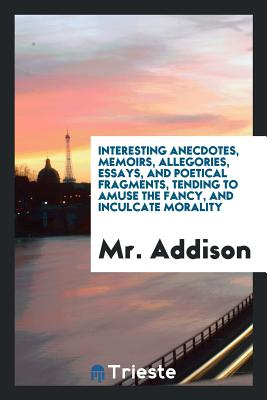 Interesting Anecdotes, Memoirs, Allegories, Essays, and Poetical Fragments, Tending to Amuse the Fancy, and Inculcate Morality - Addison, MR