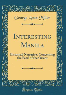 Interesting Manila: Historical Narratives Concerning the Pearl of the Orient (Classic Reprint) - Miller, George Amos
