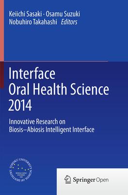 Interface Oral Health Science 2014: Innovative Research on Biosis-Abiosis Intelligent Interface - Sasaki, Keiichi (Editor), and Suzuki, Osamu (Editor), and Takahashi, Nobuhiro (Editor)