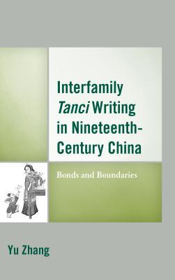Interfamily Tanci Writing in Nineteenth-Century China: Bonds and Boundaries - Zhang, Yu
