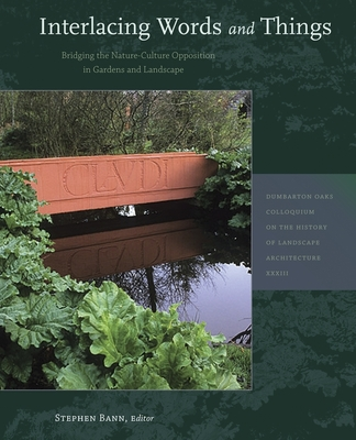 Interlacing Words and Things: Bridging the Nature-Culture Opposition in Gardens and Landscape - Bann, Stephen (Editor), and Abrioux, Yves (Contributions by), and Alemi, Mahvash (Contributions by)