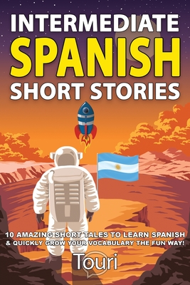 Intermediate Spanish Short Stories: 10 Amazing Short Tales to Learn Spanish & Quickly Grow Your Vocabulary the Fun Way! - Language Learning, Touri