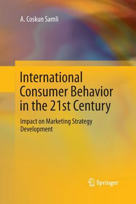 International Consumer Behavior in the 21st Century: Impact on Marketing Strategy Development - Samli, A Coskun