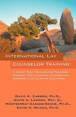 International Lay Counselor Training: A Short Term Training-The-Trainers Program for Christian Leaders and Workers in Developing Countries - Carson Phd, David A, and Lawson Psy D, David A, and Casado-Kehoe, Ph D Montserrat