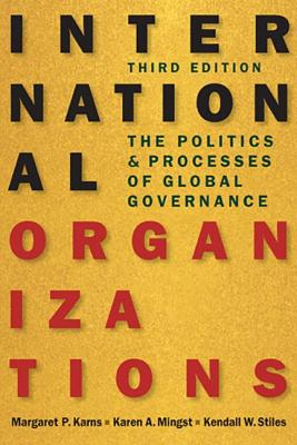 International Organizations: The Politics and Processes of Global Governance - Karns, Margaret P., and Mingst, Karen A., and Stiles, Kendall W.