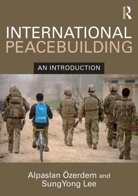 International Peacebuilding: An introduction - Ozerdem, Alpaslan, and Lee, SungYong