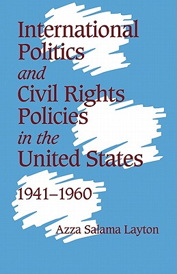 International Politics and Civil Rights Policies in the United States, 1941 1960 - Layton, Azza Salama