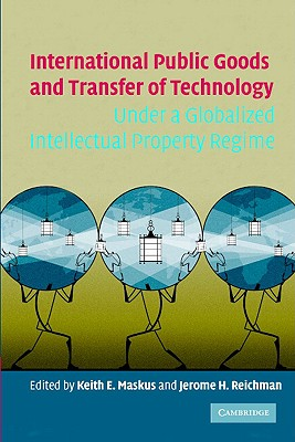 International Public Goods and Transfer of Technology Under a Globalized Intellectual Property Regime - Maskus, Keith E (Editor), and Reichman, Jerome H (Editor)