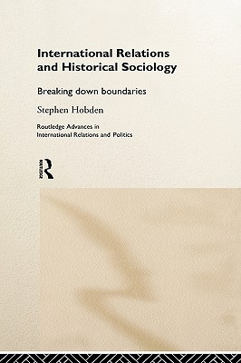 International Relations and Historical Sociology: Breaking Down Boundries - Hobden, Stephen